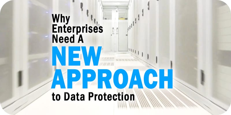 Why Enterprises Need a New Approach to Data Protection